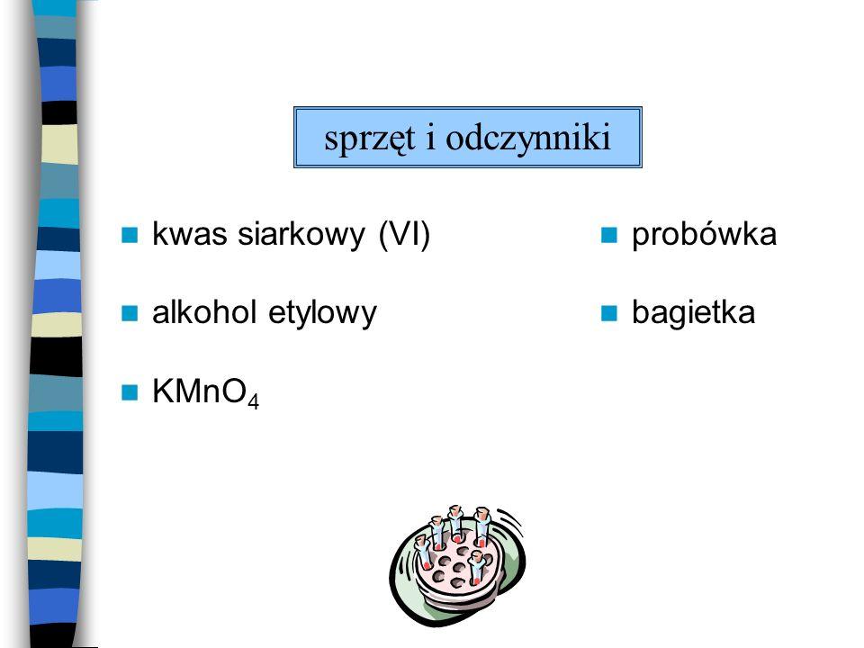 sprzęt i odczynniki kwas siarkowy (VI) alkohol etylowy KMnO4 probówka