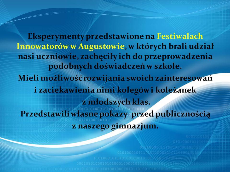 Eksperymenty przedstawione na Festiwalach Innowatorów w Augustowie, w których brali udział nasi uczniowie, zachęciły ich do przeprowadzenia podobnych doświadczeń w szkole.