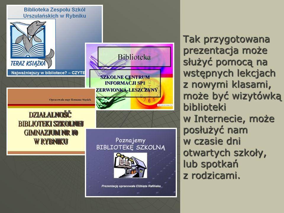 Tak przygotowana prezentacja może służyć pomocą na wstępnych lekcjach z nowymi klasami, może być wizytówką biblioteki w Internecie, może posłużyć nam w czasie dni otwartych szkoły, lub spotkań z rodzicami.