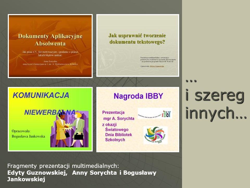 … i szereg innych… Fragmenty prezentacji multimedialnych: Edyty Guznowskiej, Anny Sorychta i Bogusławy Jankowskiej.