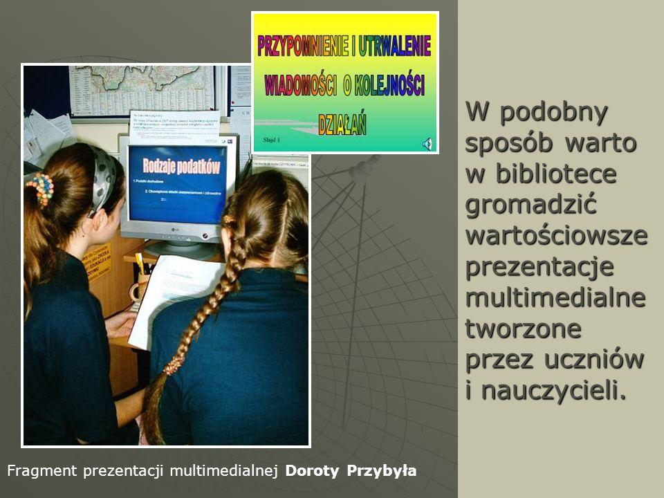 W podobny sposób warto w bibliotece gromadzić wartościowsze prezentacje multimedialne tworzone przez uczniów i nauczycieli.