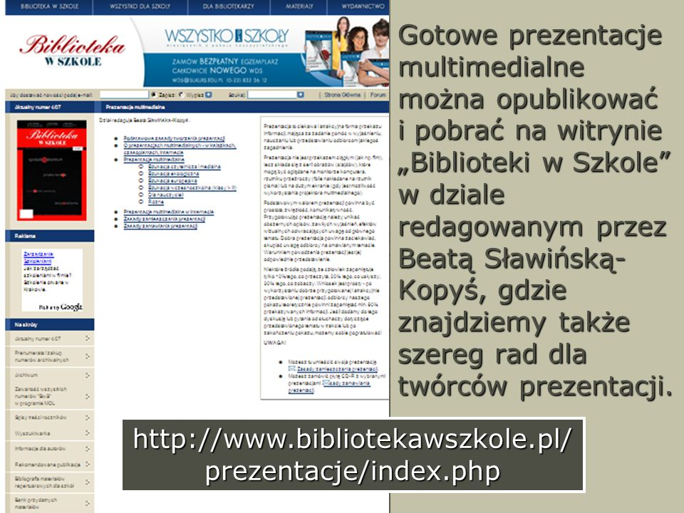 """Gotowe prezentacje multimedialne można opublikować i pobrać na witrynie """"Biblioteki w Szkole w dziale redagowanym przez Beatą Sławińską-Kopyś, gdzie znajdziemy także szereg rad dla twórców prezentacji."""