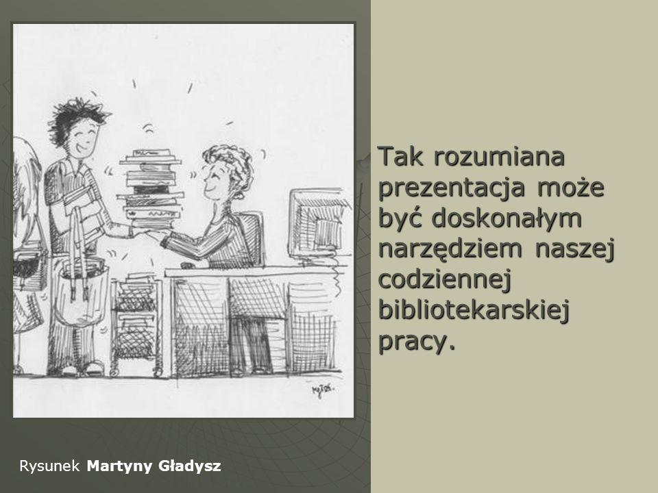 Tak rozumiana prezentacja może być doskonałym narzędziem naszej codziennej bibliotekarskiej pracy.