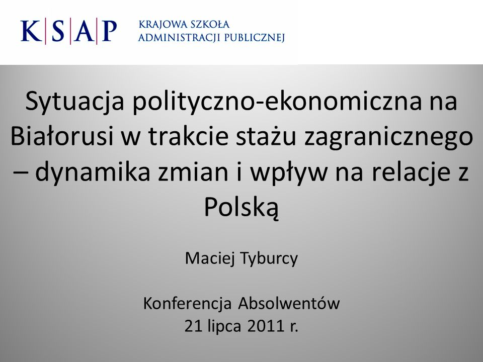 Sytuacja polityczno-ekonomiczna na Białorusi w trakcie stażu zagranicznego – dynamika zmian i wpływ na relacje z Polską Maciej Tyburcy Konferencja Absolwentów 21 lipca 2011 r.