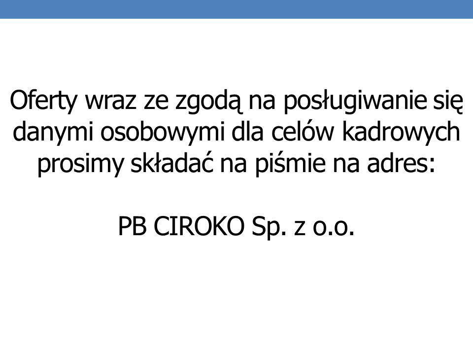 Oferty wraz ze zgodą na posługiwanie się danymi osobowymi dla celów kadrowych prosimy składać na piśmie na adres: PB CIROKO Sp.