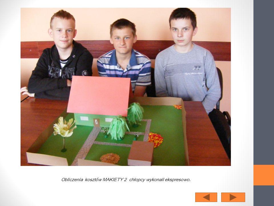Obliczenia kosztów MAKIETY 2 chłopcy wykonali ekspresowo.