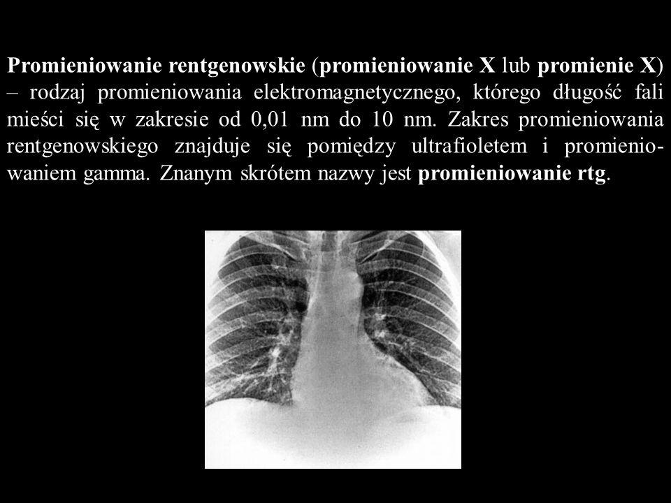 Promieniowanie rentgenowskie (promieniowanie X lub promienie X) – rodzaj promieniowania elektromagnetycznego, którego długość fali mieści się w zakresie od 0,01 nm do 10 nm.