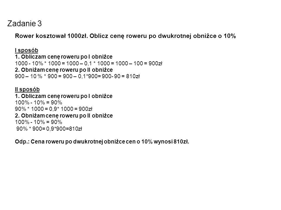 Zadanie 3Rower kosztował 1000zł. Oblicz cenę roweru po dwukrotnej obniżce o 10% I sposób. 1. Obliczam cenę roweru po I obniżce.