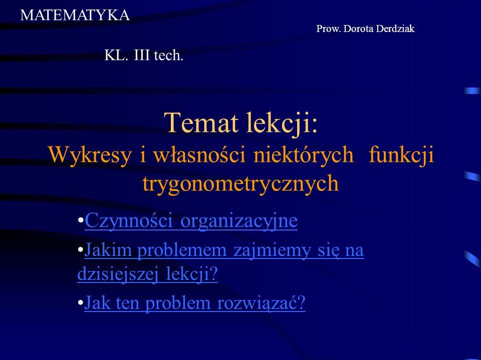 MATEMATYKA Prow. Dorota Derdziak. KL. III tech. Temat lekcji: Wykresy i własności niektórych funkcji trygonometrycznych.