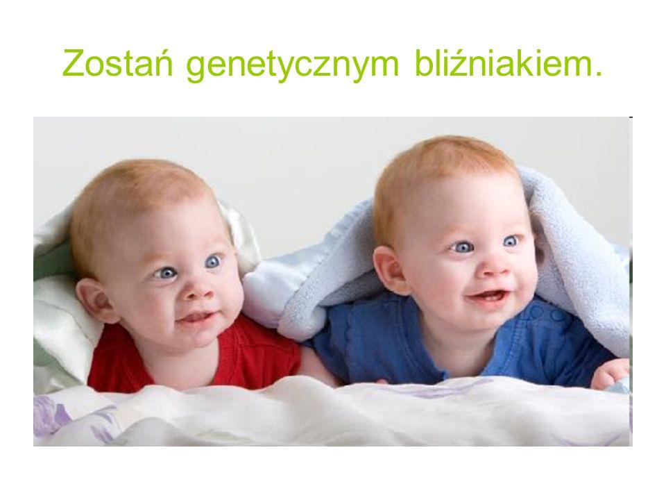 Zostań genetycznym bliźniakiem.