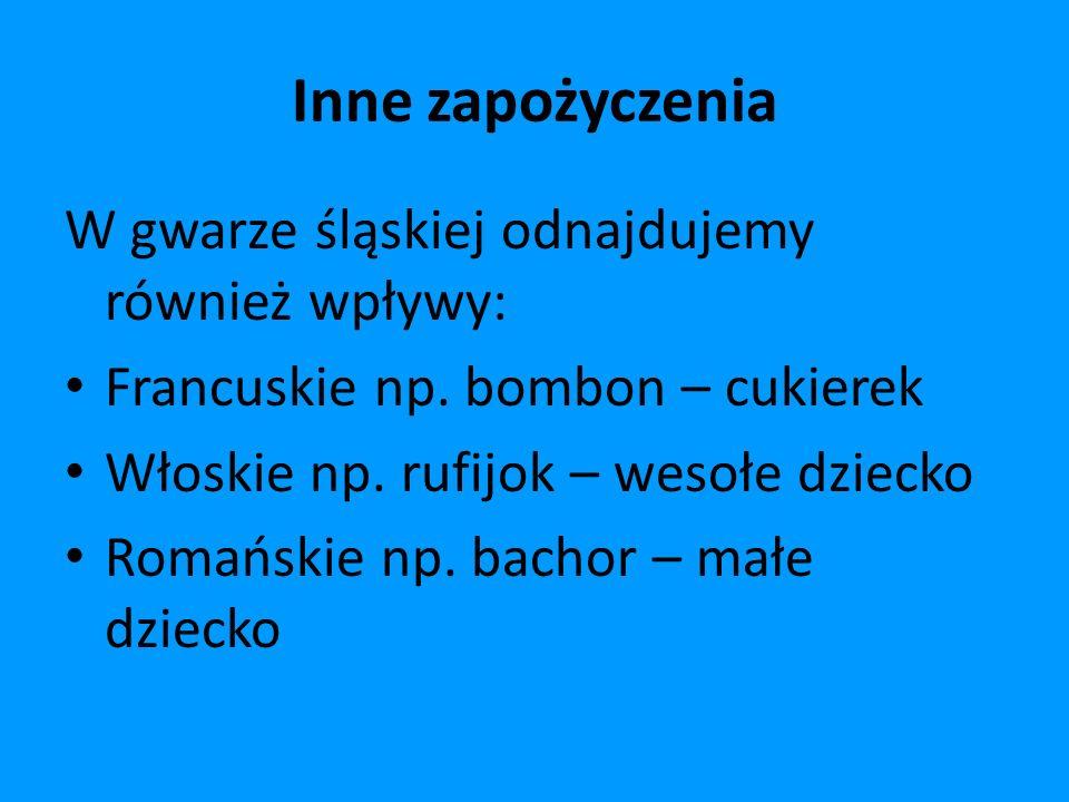 Inne zapożyczenia W gwarze śląskiej odnajdujemy również wpływy:
