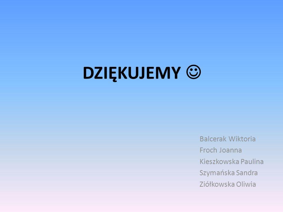 DZIĘKUJEMY  Balcerak Wiktoria Froch Joanna Kieszkowska Paulina