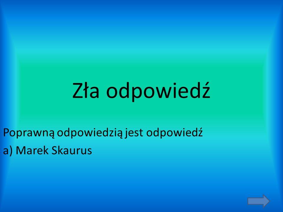Poprawną odpowiedzią jest odpowiedź a) Marek Skaurus