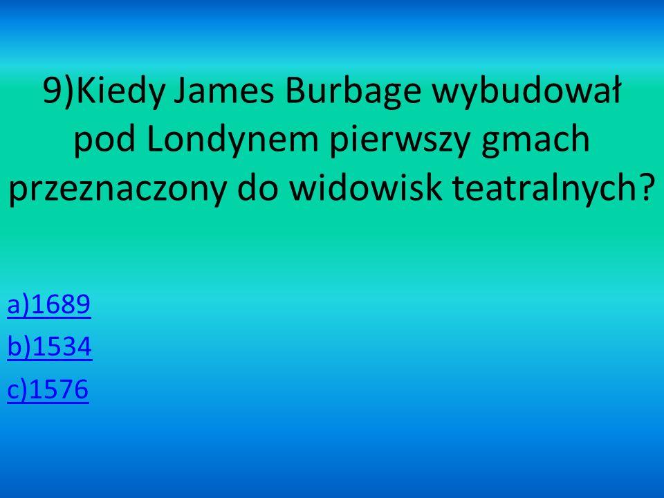 9)Kiedy James Burbage wybudował pod Londynem pierwszy gmach przeznaczony do widowisk teatralnych