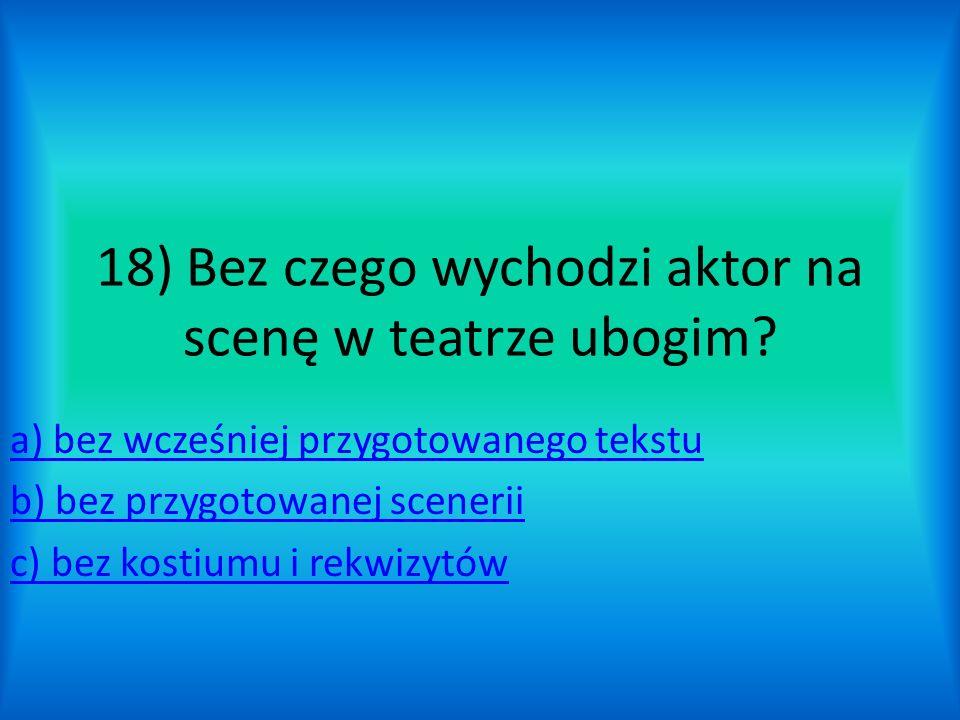 18) Bez czego wychodzi aktor na scenę w teatrze ubogim
