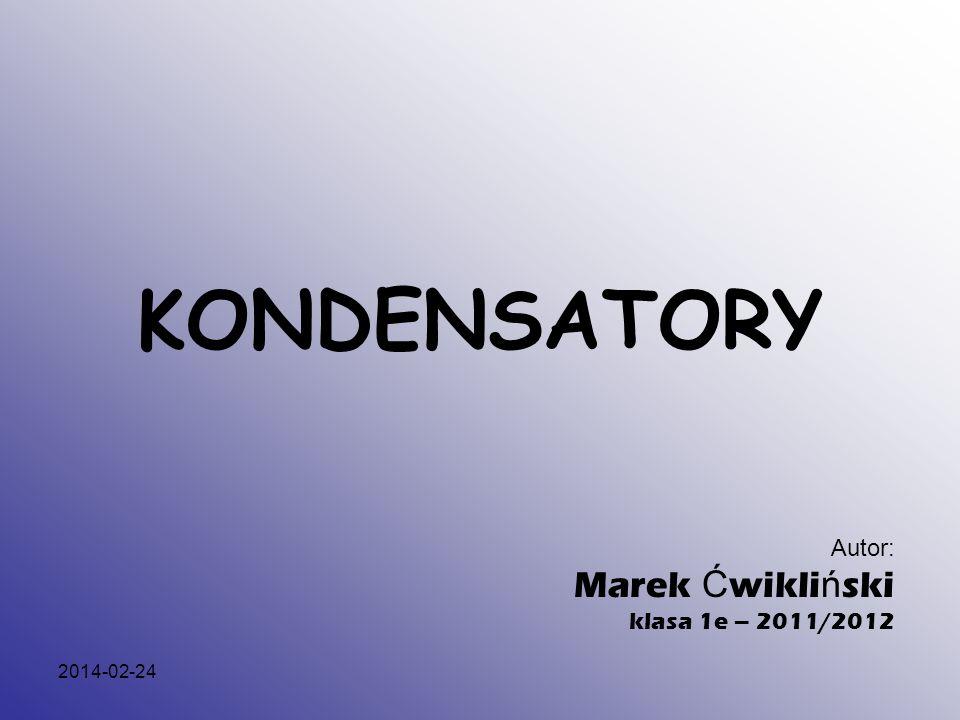 KONDENSATORY Autor: Marek Ćwikliński klasa 1e – 2011/2012 2017-03-28