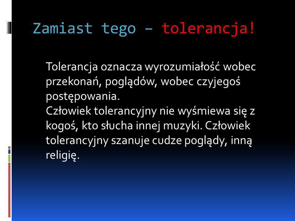 Zamiast tego – tolerancja!