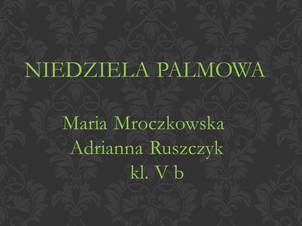 NIEDZIELA PALMOWA Maria Mroczkowska Adrianna Ruszczyk kl. V b