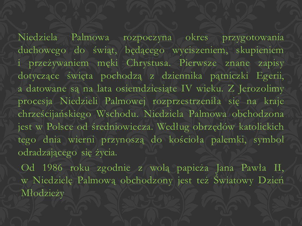 Niedziela Palmowa rozpoczyna okres przygotowania duchowego do świąt, będącego wyciszeniem, skupieniem i przeżywaniem męki Chrystusa. Pierwsze znane zapisy dotyczące święta pochodzą z dziennika pątniczki Egerii, a datowane są na lata osiemdziesiąte IV wieku. Z Jerozolimy procesja Niedzieli Palmowej rozprzestrzeniła się na kraje chrześcijańskiego Wschodu. Niedziela Palmowa obchodzona jest w Polsce od średniowiecza. Według obrzędów katolickich tego dnia wierni przynoszą do kościoła palemki, symbol odradzającego się życia.