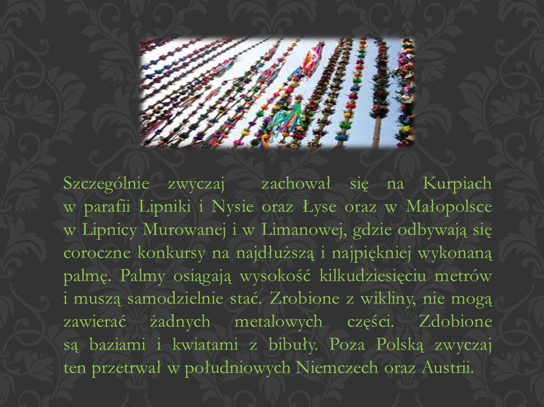 Szczególnie zwyczaj zachował się na Kurpiach w parafii Lipniki i Nysie oraz Łyse oraz w Małopolsce w Lipnicy Murowanej i w Limanowej, gdzie odbywają się coroczne konkursy na najdłuższą i najpiękniej wykonaną palmę.