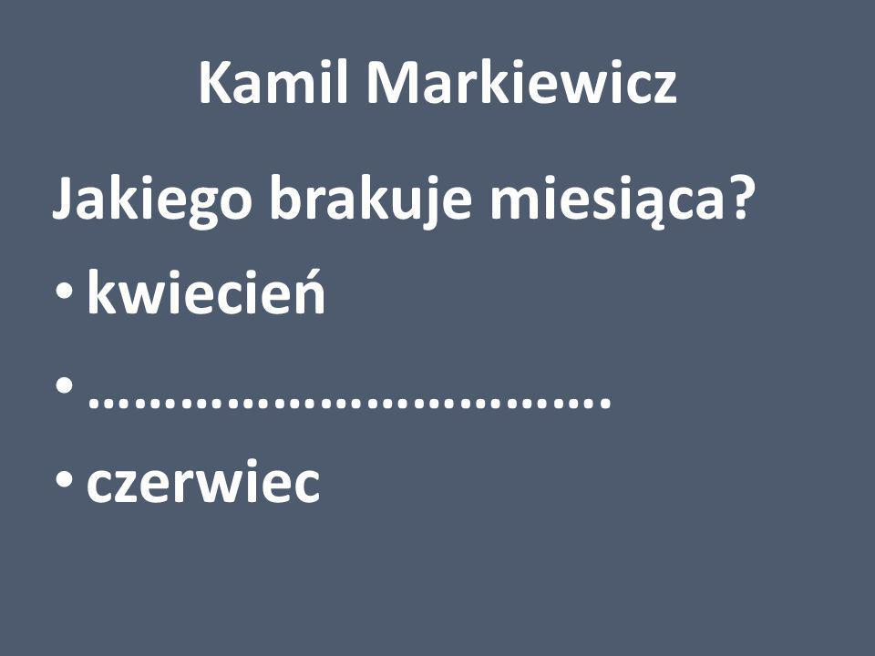 Kamil Markiewicz Jakiego brakuje miesiąca kwiecień ……………………………. czerwiec