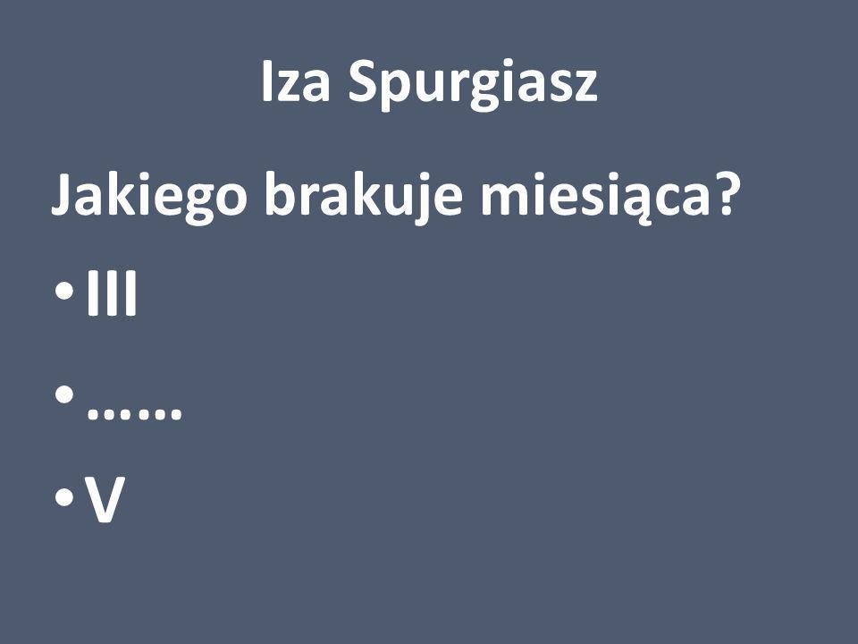 Iza Spurgiasz Jakiego brakuje miesiąca III …… V