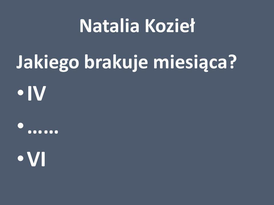 Natalia Kozieł Jakiego brakuje miesiąca IV …… VI