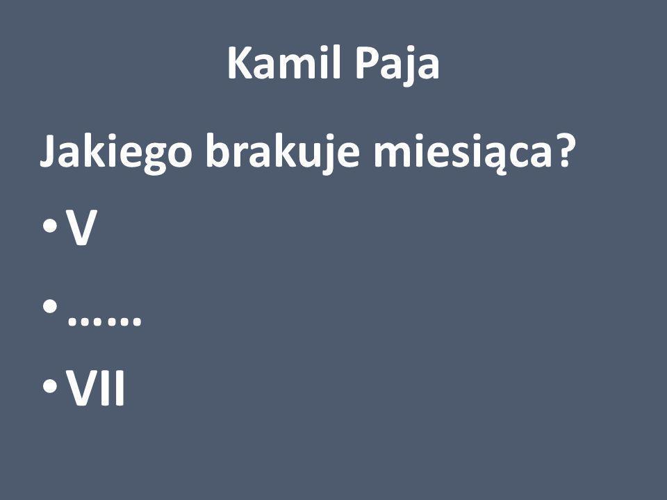 Kamil Paja Jakiego brakuje miesiąca V …… VII