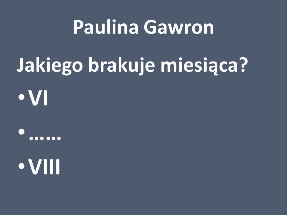 Paulina Gawron Jakiego brakuje miesiąca VI …… VIII