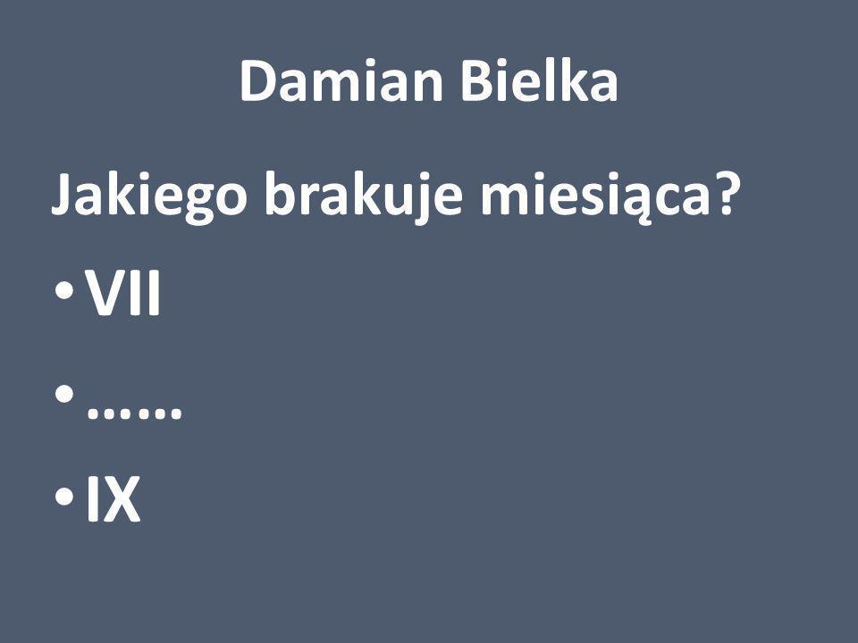 Damian Bielka Jakiego brakuje miesiąca VII …… IX