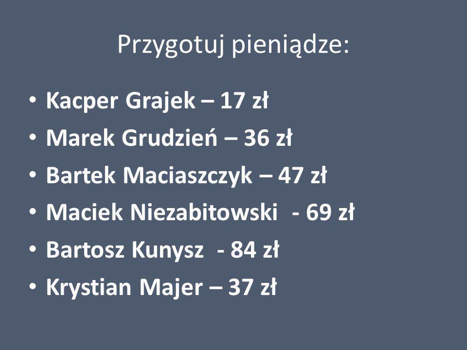 Przygotuj pieniądze: Kacper Grajek – 17 zł Marek Grudzień – 36 zł