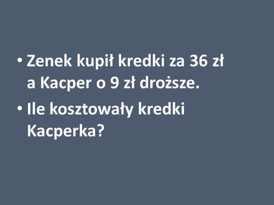 Zenek kupił kredki za 36 zł a Kacper o 9 zł droższe.