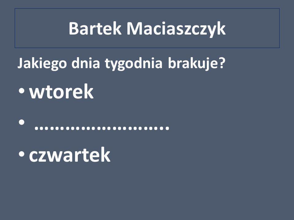 wtorek …………………….. czwartek Bartek Maciaszczyk