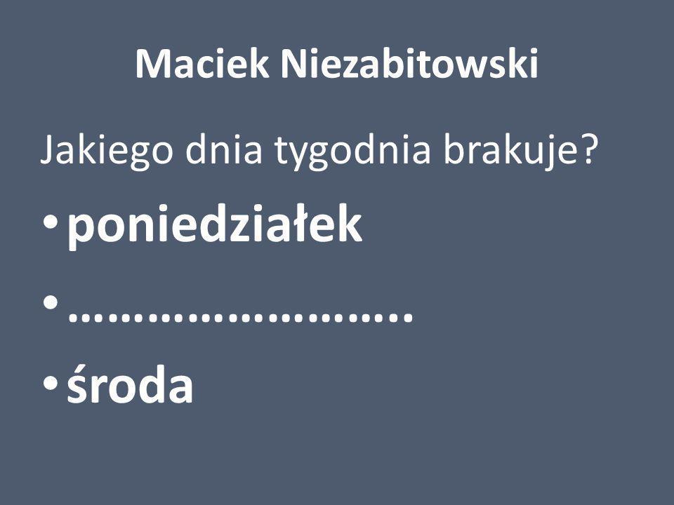 poniedziałek …………………….. środa Maciek Niezabitowski
