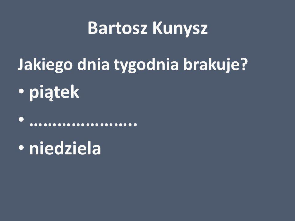 Bartosz Kunysz piątek ………………….. niedziela