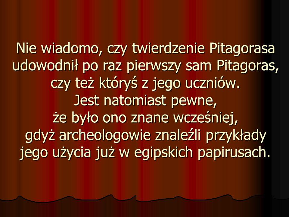 Nie wiadomo, czy twierdzenie Pitagorasa udowodnił po raz pierwszy sam Pitagoras, czy też któryś z jego uczniów.