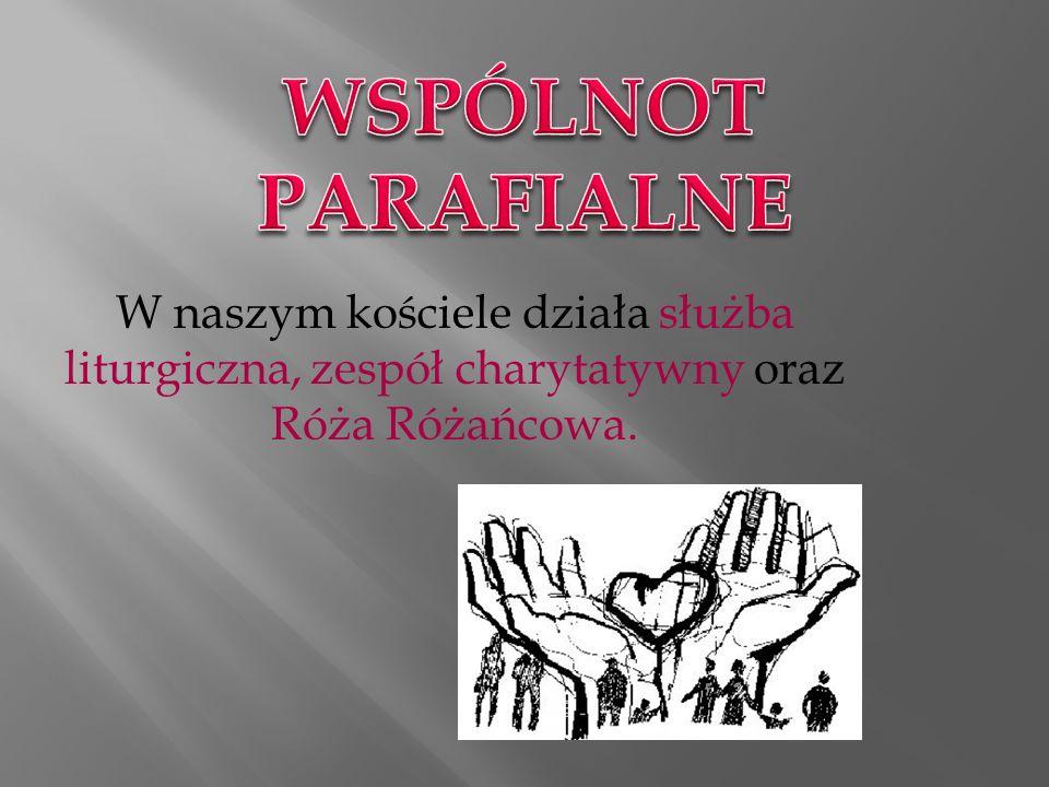WSPÓLNOT PARAFIALNE W naszym kościele działa służba liturgiczna, zespół charytatywny oraz Róża Różańcowa.