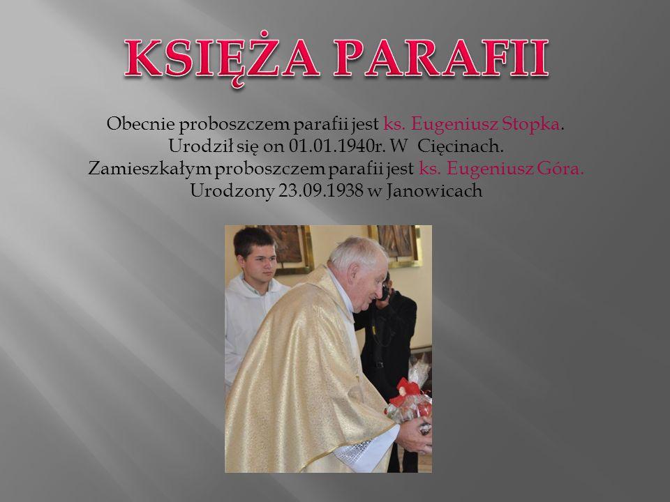 KSIĘŻA PARAFII Obecnie proboszczem parafii jest ks. Eugeniusz Stopka. Urodził się on 01.01.1940r. W Cięcinach.