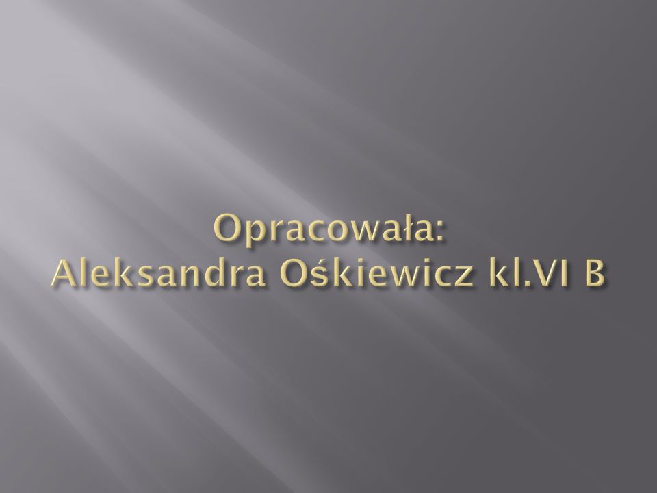 Opracowała: Aleksandra Ośkiewicz kl.VI B