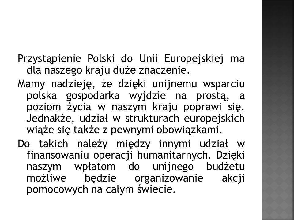 Przystąpienie Polski do Unii Europejskiej ma dla naszego kraju duże znaczenie.