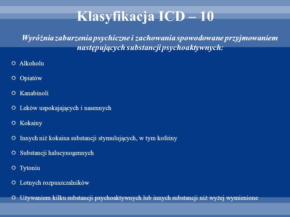 Klasyfikacja ICD – 10 Wyróżnia zaburzenia psychiczne i zachowania spowodowane przyjmowaniem następujących substancji psychoaktywnych: