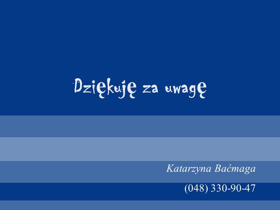 Dziękuję za uwagę Katarzyna Baćmaga (048) 330-90-47