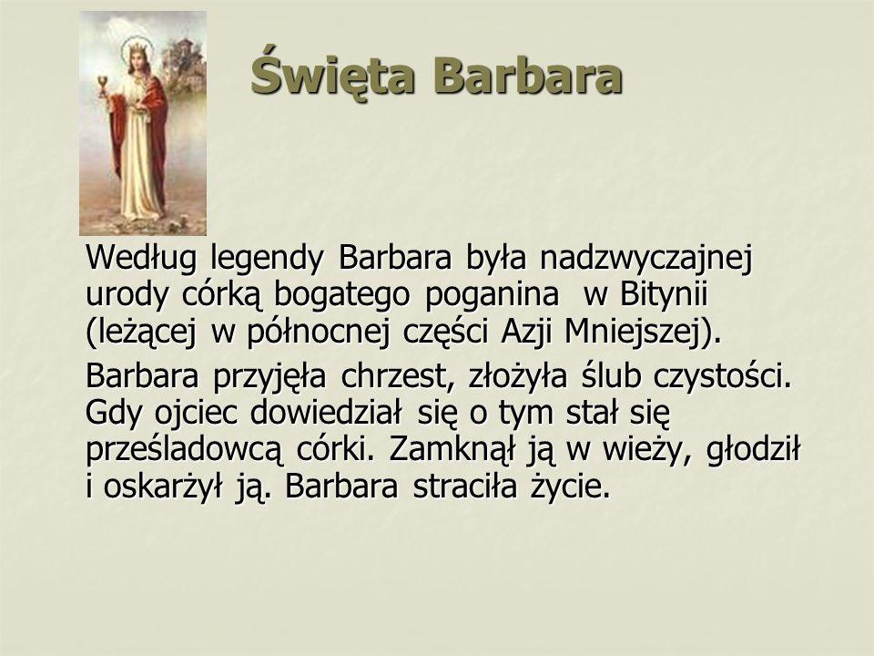 Święta Barbara Według legendy Barbara była nadzwyczajnej urody córką bogatego poganina w Bitynii (leżącej w północnej części Azji Mniejszej).