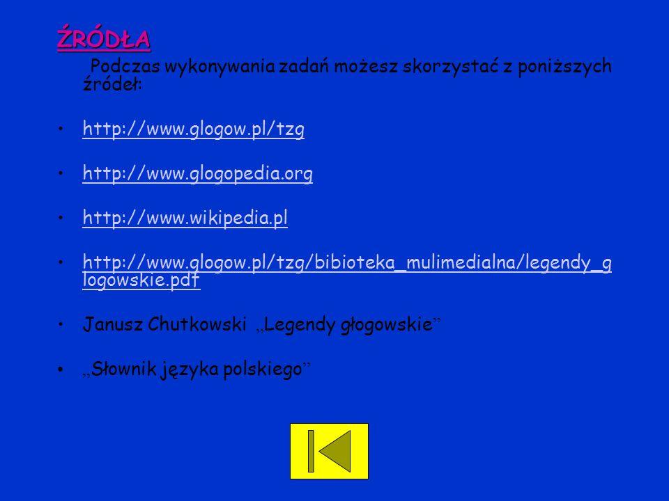 ŹRÓDŁA Podczas wykonywania zadań możesz skorzystać z poniższych źródeł: http://www.glogow.pl/tzg. http://www.glogopedia.org.