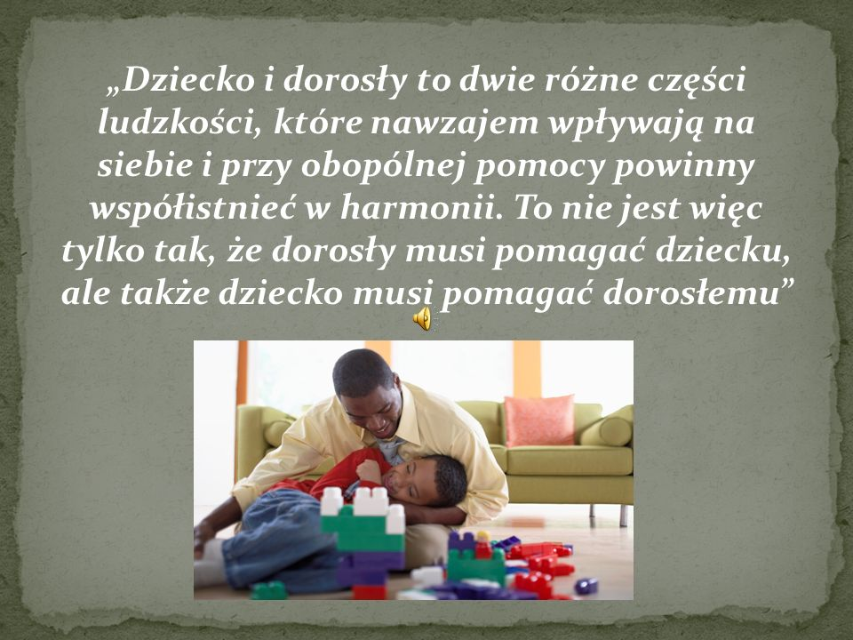 """""""Dziecko i dorosły to dwie różne części ludzkości, które nawzajem wpływają na siebie i przy obopólnej pomocy powinny współistnieć w harmonii."""