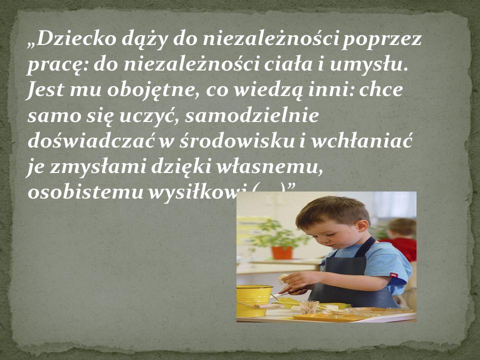 """""""Dziecko dąży do niezależności poprzez pracę: do niezależności ciała i umysłu."""