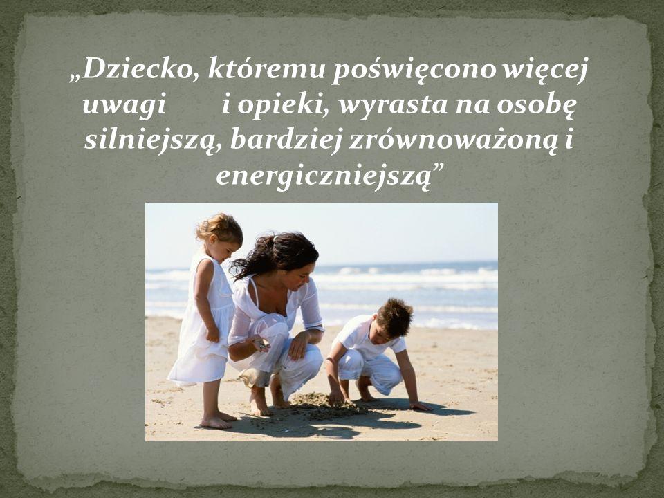 """""""Dziecko, któremu poświęcono więcej uwagi i opieki, wyrasta na osobę silniejszą, bardziej zrównoważoną i energiczniejszą"""