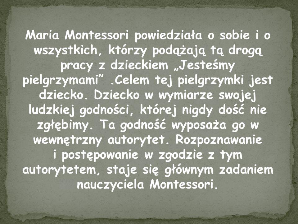 """Maria Montessori powiedziała o sobie i o wszystkich, którzy podążają tą drogą pracy z dzieckiem """"Jesteśmy pielgrzymami .Celem tej pielgrzymki jest dziecko. Dziecko w wymiarze swojej ludzkiej godności, której nigdy dość nie zgłębimy. Ta godność wyposaża go w wewnętrzny autorytet. Rozpoznawanie"""