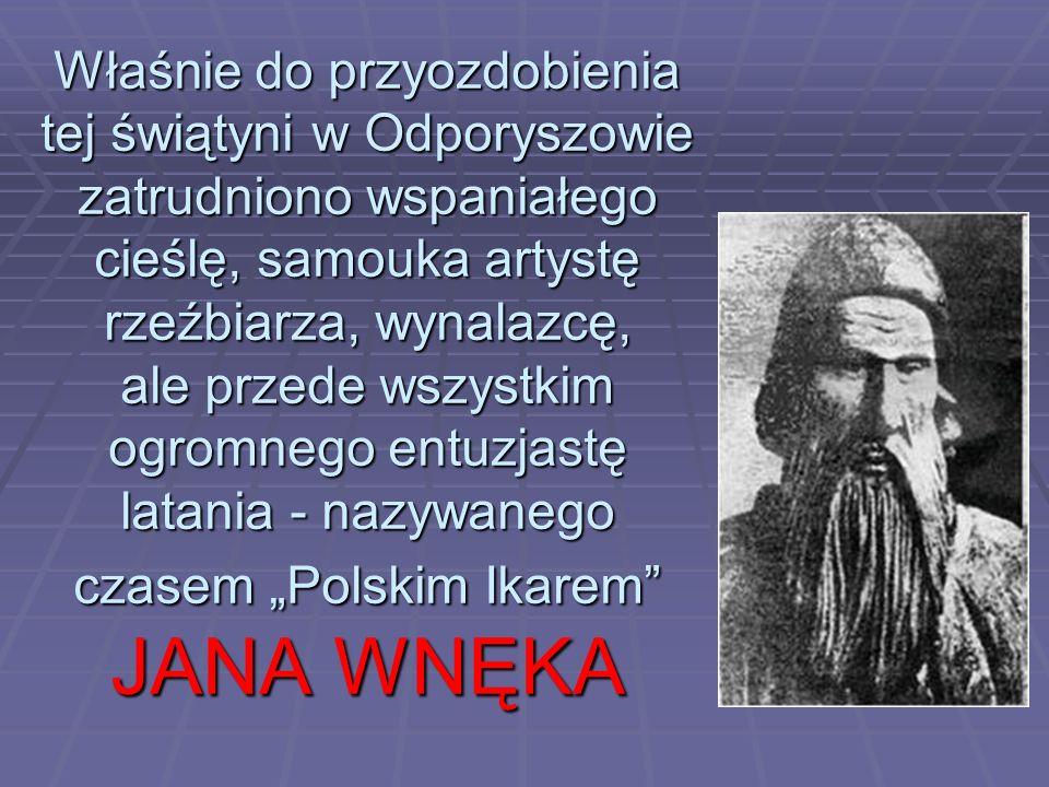 """Właśnie do przyozdobienia tej świątyni w Odporyszowie zatrudniono wspaniałego cieślę, samouka artystę rzeźbiarza, wynalazcę, ale przede wszystkim ogromnego entuzjastę latania - nazywanego czasem """"Polskim Ikarem JANA WNĘKA"""