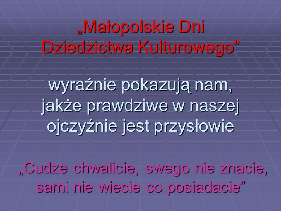 """""""Małopolskie Dni Dziedzictwa Kulturowego wyraźnie pokazują nam, jakże prawdziwe w naszej ojczyźnie jest przysłowie """"Cudze chwalicie, swego nie znacie, sami nie wiecie co posiadacie"""